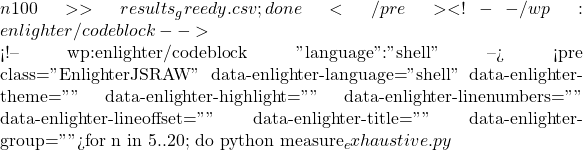 "{n} 100 >> results_greedy.csv ; done</pre> <!-- /wp:enlighter/codeblock -->  <!-- wp:enlighter/codeblock {""language"":""shell""} --> <pre class=""EnlighterJSRAW"" data-enlighter-language=""shell"" data-enlighter-theme="""" data-enlighter-highlight="""" data-enlighter-linenumbers="""" data-enlighter-lineoffset="""" data-enlighter-title="""" data-enlighter-group="""">for n in {5..20}; do python measure_exhaustive.py"