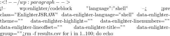 """:  <!-- /wp:paragraph -->  <!-- wp:enlighter/codeblock {""""language"""":""""shell""""} --> <pre class=""""EnlighterJSRAW"""" data-enlighter-language=""""shell"""" data-enlighter-theme="""""""" data-enlighter-highlight="""""""" data-enlighter-linenumbers="""""""" data-enlighter-lineoffset="""""""" data-enlighter-title="""""""" data-enlighter-group="""""""">rm -f results.csv for i in {1..100}; do echo"""
