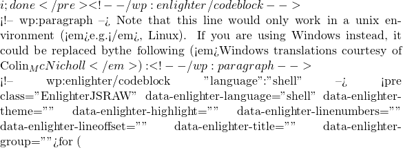 """i; done</pre> <!-- /wp:enlighter/codeblock -->  <!-- wp:paragraph --> Note that this line would only work in a unix environment (<em>e.g.</em>, Linux). If you are using Windows instead, it could be replaced bythe following (<em>Windows translations courtesy of Colin_McNicholl</em>): <!-- /wp:paragraph -->  <!-- wp:enlighter/codeblock {""""language"""":""""shell""""} --> <pre class=""""EnlighterJSRAW"""" data-enlighter-language=""""shell"""" data-enlighter-theme="""""""" data-enlighter-highlight="""""""" data-enlighter-linenumbers="""""""" data-enlighter-lineoffset="""""""" data-enlighter-title="""""""" data-enlighter-group="""""""">for ("""