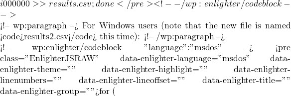 """{i}000000 >> results.csv; done</pre> <!-- /wp:enlighter/codeblock -->  <!-- wp:paragraph --> For Windows users (note that the new file is named <code>results2.csv</code> this time): <!-- /wp:paragraph -->  <!-- wp:enlighter/codeblock {""""language"""":""""msdos""""} --> <pre class=""""EnlighterJSRAW"""" data-enlighter-language=""""msdos"""" data-enlighter-theme="""""""" data-enlighter-highlight="""""""" data-enlighter-linenumbers="""""""" data-enlighter-lineoffset="""""""" data-enlighter-title="""""""" data-enlighter-group="""""""">for ("""